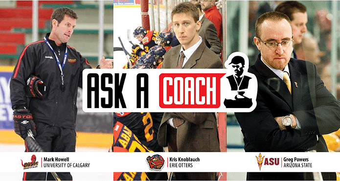 Ask a Coach Ice Hockey Training Tips and Drills Team practice Habits Mark Howell University of Calgary Kris Knoblauch Eerie Otters Greg Powers Arizona State University